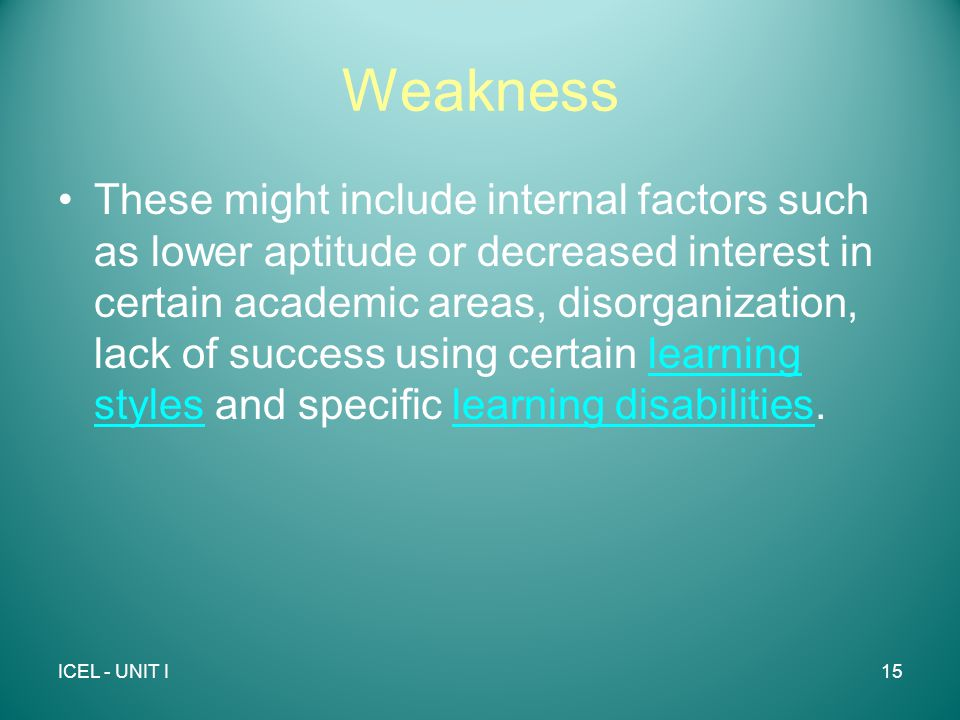 Weakness These might include internal factors such as lower aptitude or decreased interest in certain academic areas, disorganization, lack of success using certain learning styles and specific learning disabilities.learning styleslearning disabilities ICEL - UNIT I15
