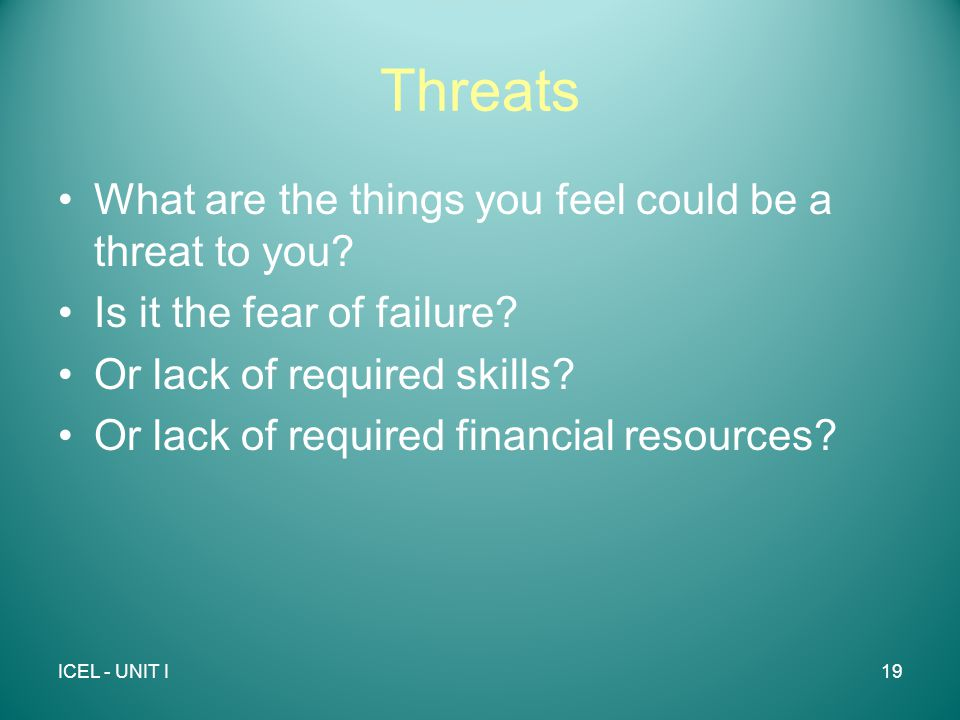 Threats What are the things you feel could be a threat to you.