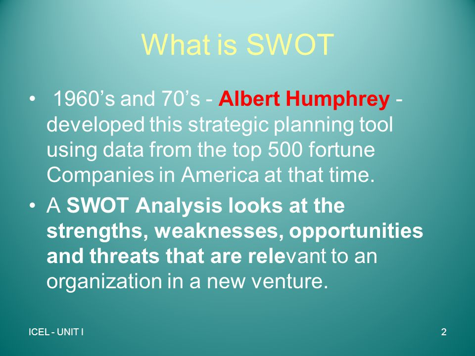 What is SWOT 1960's and 70's - Albert Humphrey - developed this strategic planning tool using data from the top 500 fortune Companies in America at that time.