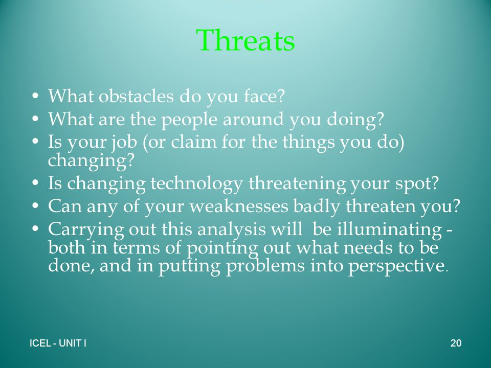 Threats What obstacles do you face. What are the people around you doing.