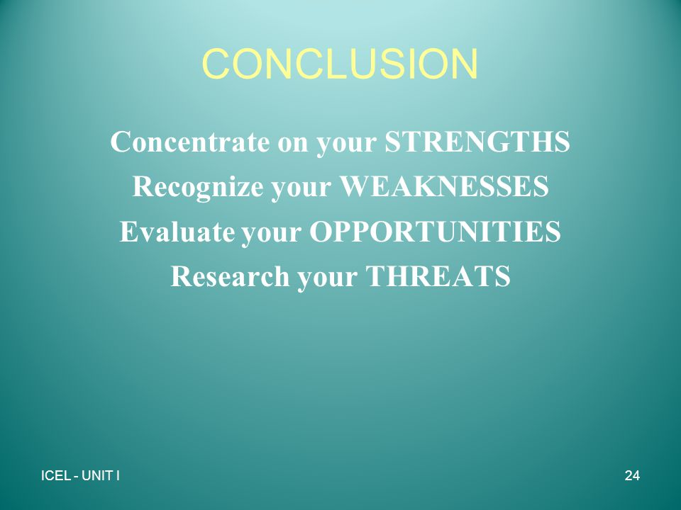 CONCLUSION Concentrate on your STRENGTHS Recognize your WEAKNESSES Evaluate your OPPORTUNITIES Research your THREATS ICEL - UNIT I24