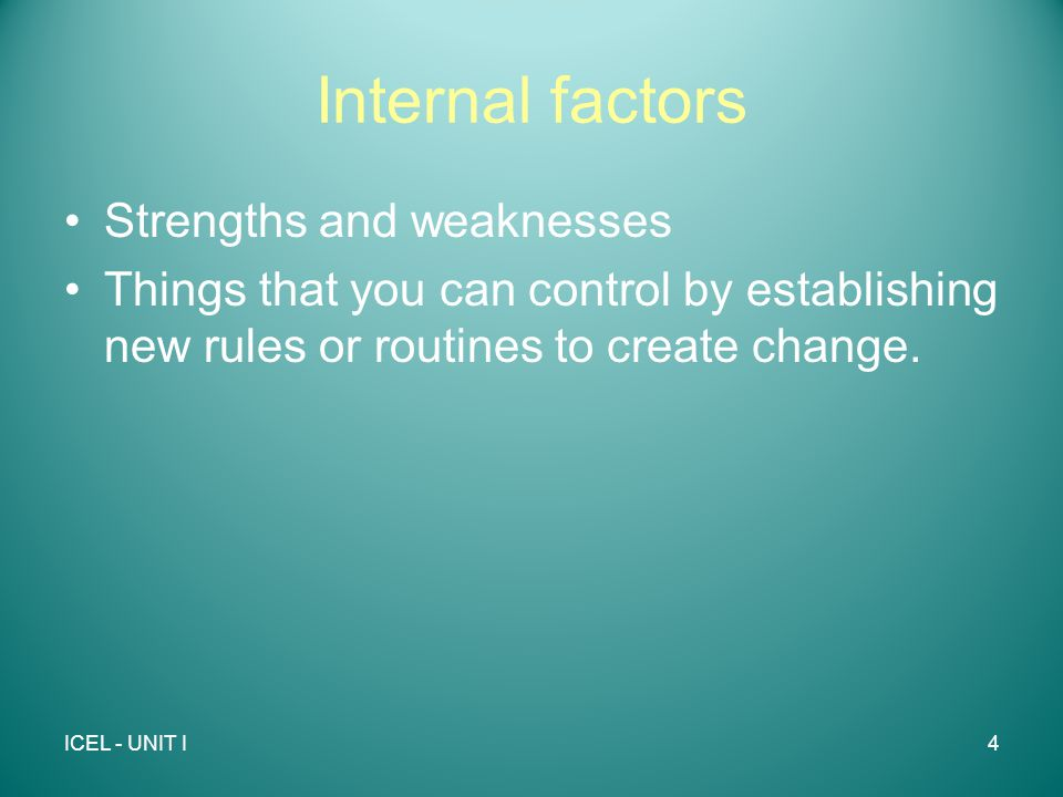 Internal factors Strengths and weaknesses Things that you can control by establishing new rules or routines to create change.