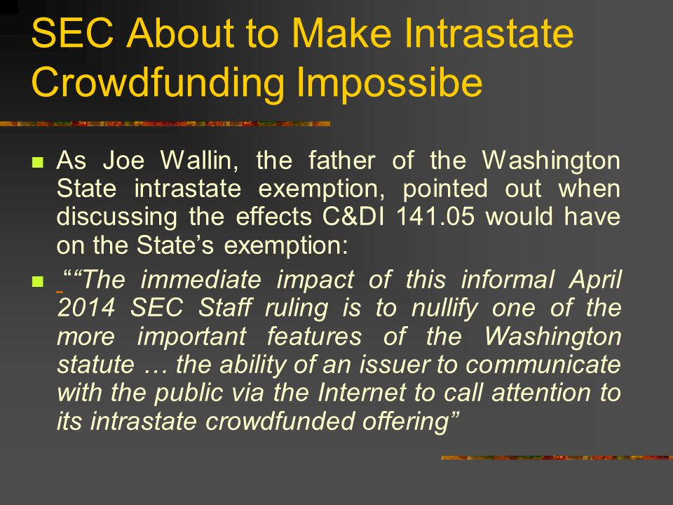 SEC About to Make Intrastate Crowdfunding Impossibe As Joe Wallin, the father of the Washington State intrastate exemption, pointed out when discussing the effects C&DI 141.05 would have on the State's exemption: The immediate impact of this informal April 2014 SEC Staff ruling is to nullify one of the more important features of the Washington statute … the ability of an issuer to communicate with the public via the Internet to call attention to its intrastate crowdfunded offering