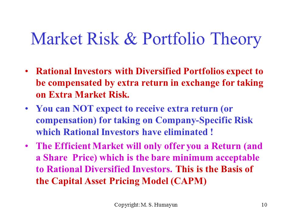 Copyright: M. S. Humayun10 Market Risk & Portfolio Theory Rational Investors with Diversified Portfolios expect to be compensated by extra return in e