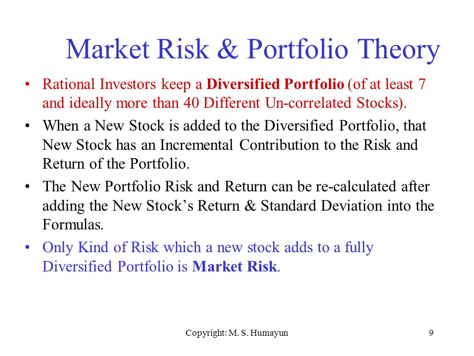 Copyright: M. S. Humayun9 Market Risk & Portfolio Theory Rational Investors keep a Diversified Portfolio (of at least 7 and ideally more than 40 Diffe