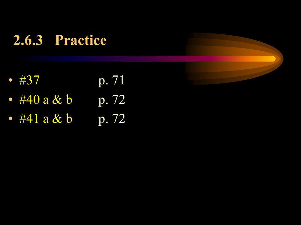 2.6.3 Practice #37 p. 71 #40 a & b p. 72 #41 a & b p. 72