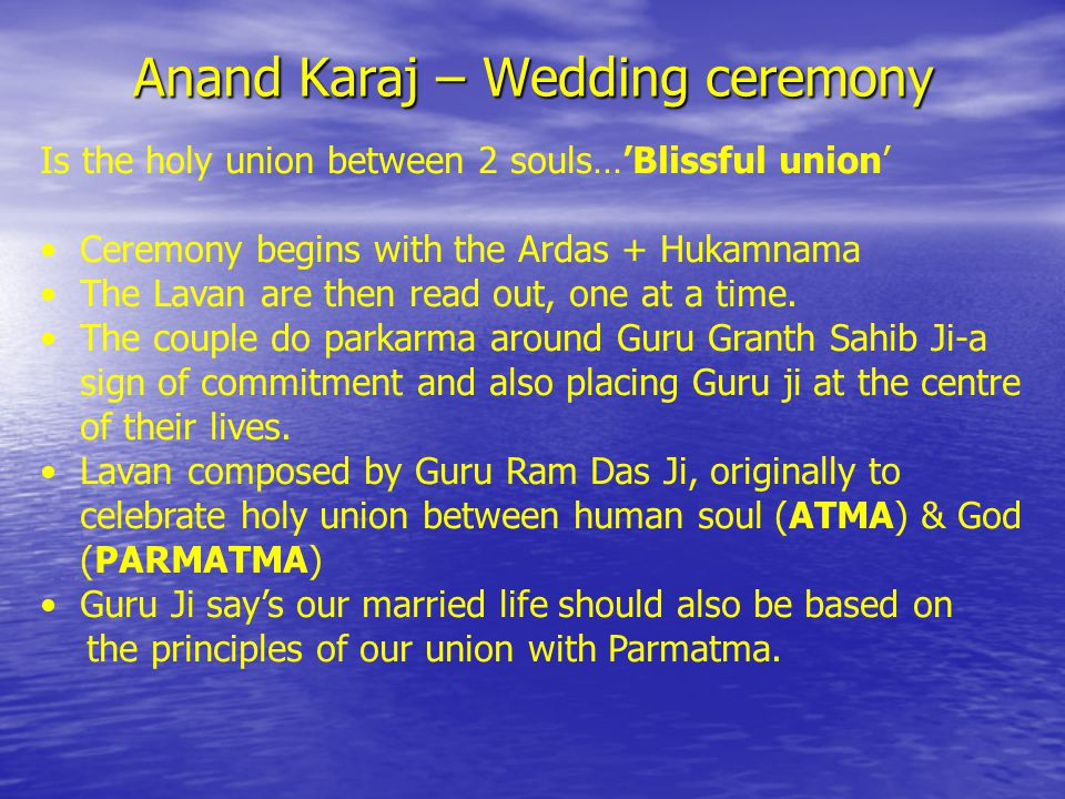 Anand Karaj – Wedding ceremony Is the holy union between 2 souls…'Blissful union' Ceremony begins with the Ardas + Hukamnama The Lavan are then read out, one at a time.
