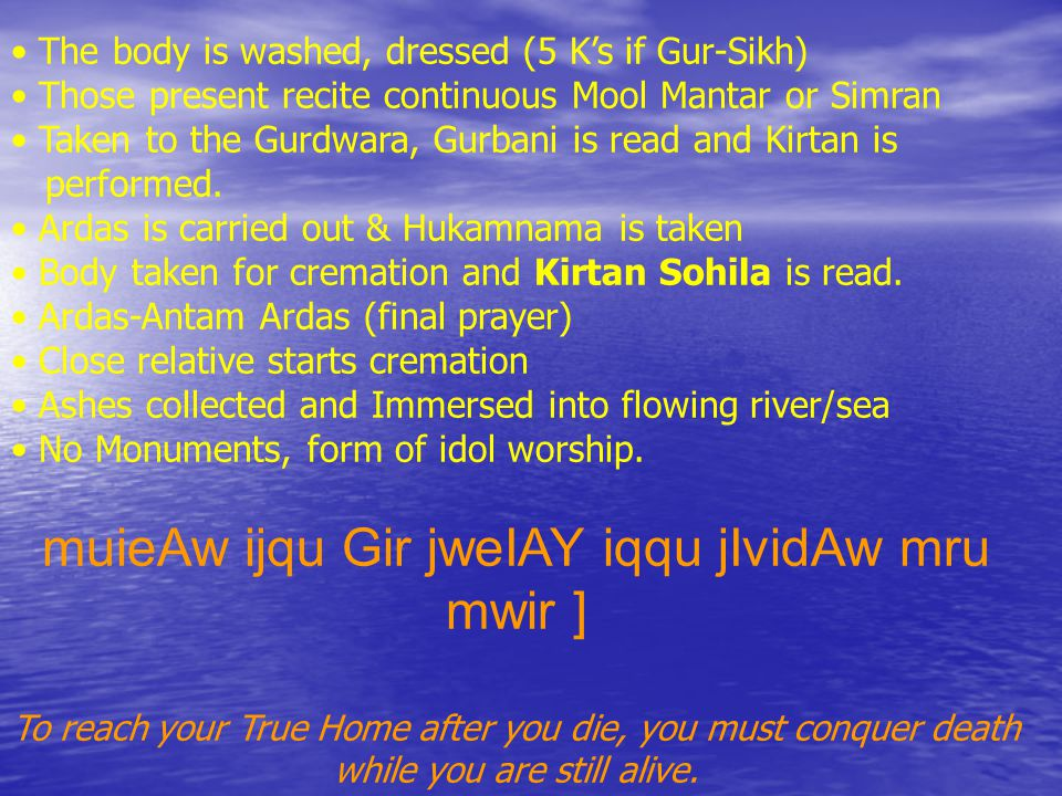 The body is washed, dressed (5 K's if Gur-Sikh) Those present recite continuous Mool Mantar or Simran Taken to the Gurdwara, Gurbani is read and Kirtan is performed.