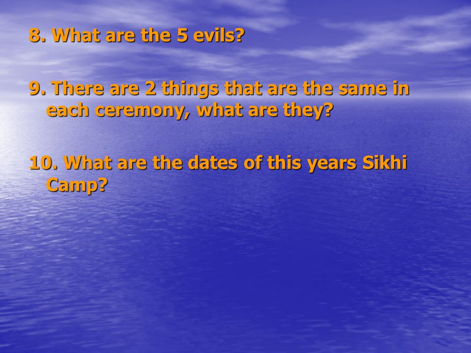 8. What are the 5 evils. 9. There are 2 things that are the same in each ceremony, what are they.