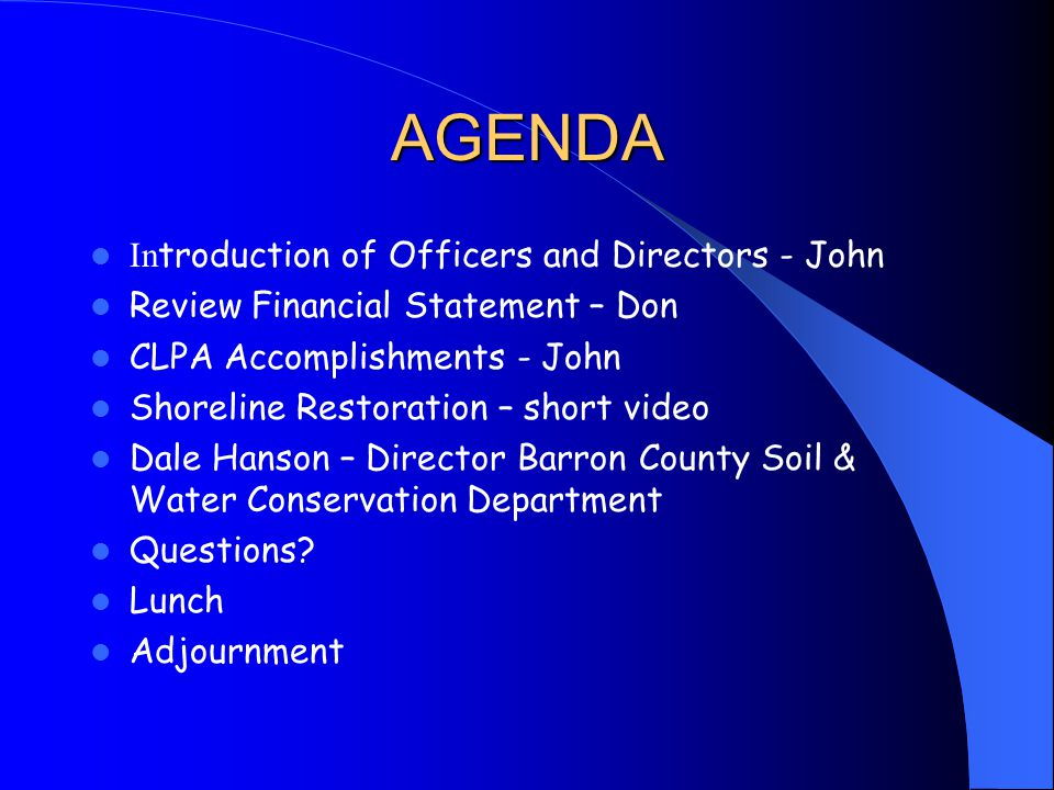 AGENDA In troduction of Officers and Directors - John Review Financial Statement – Don CLPA Accomplishments - John Shoreline Restoration – short video Dale Hanson – Director Barron County Soil & Water Conservation Department Questions.