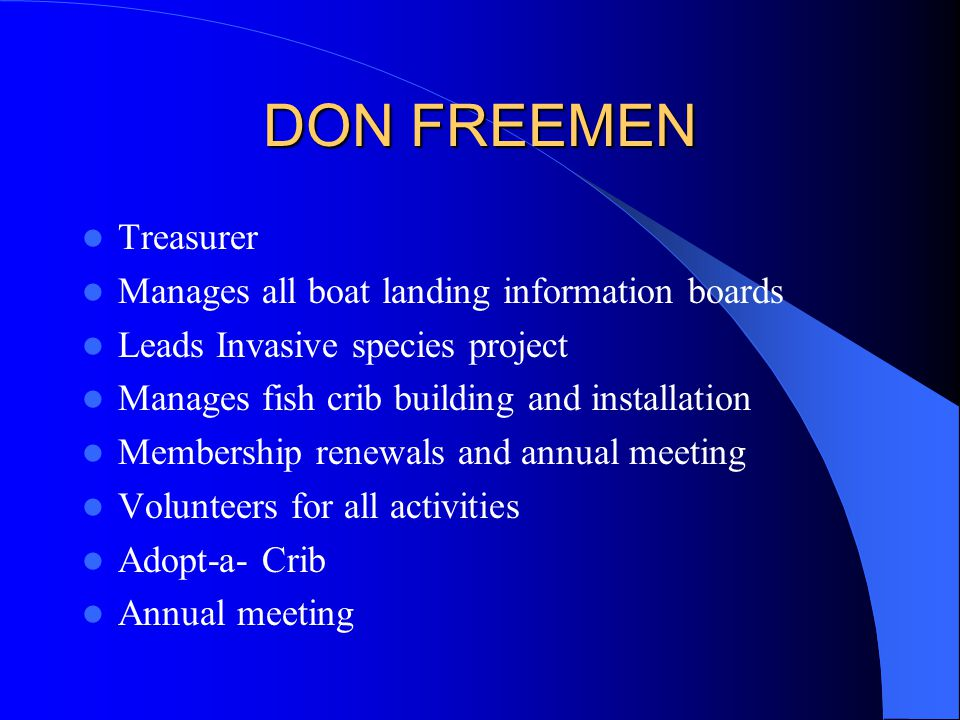 DON FREEMEN Treasurer Manages all boat landing information boards Leads Invasive species project Manages fish crib building and installation Membershi