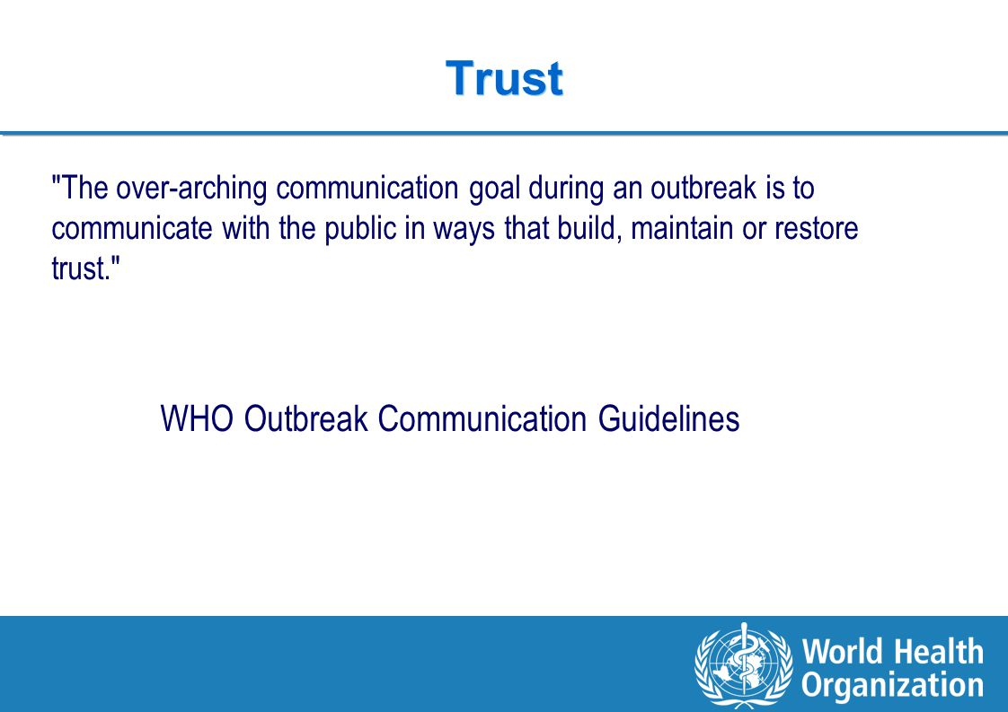 10 | COUNTRY OFFICE FOR Viet Nam Trust The over-arching communication goal during an outbreak is to communicate with the public in ways that build, maintain or restore trust. WHO Outbreak Communication Guidelines