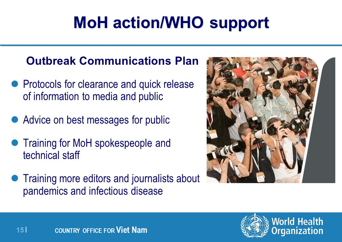 15 | COUNTRY OFFICE FOR Viet Nam MoH action/WHO support Outbreak Communications Plan Protocols for clearance and quick release of information to media and public Advice on best messages for public Training for MoH spokespeople and technical staff Training more editors and journalists about pandemics and infectious disease