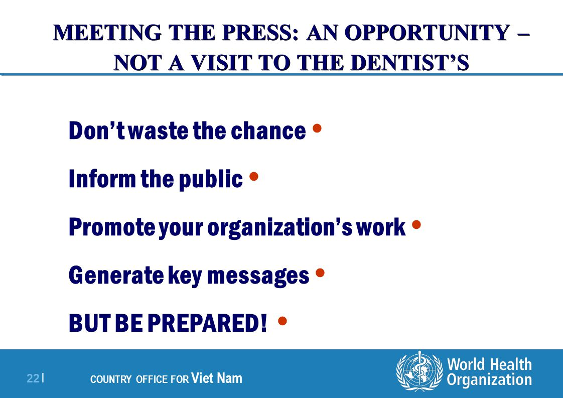 22 | COUNTRY OFFICE FOR Viet Nam MEETING THE PRESS: AN OPPORTUNITY – NOT A VISIT TO THE DENTIST'S Don't waste the chance Inform the public Promote your organization's work Generate key messages BUT BE PREPARED!