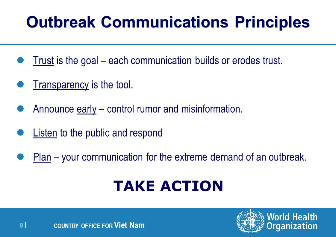 9 |9 | COUNTRY OFFICE FOR Viet Nam Outbreak Communications Principles Trust is the goal – each communication builds or erodes trust.