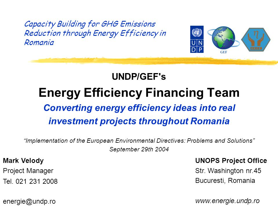 Capacity Building for GHG Emissions Reduction through Energy Efficiency in Romania UNDP/GEF s Energy Efficiency Financing Team Converting energy efficiency ideas into real investment projects throughout Romania Implementation of the European Environmental Directives: Problems and Solutions September 29th 2004 Mark Velody Project Manager Tel.