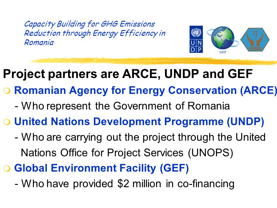 Project partners are ARCE, UNDP and GEF m Romanian Agency for Energy Conservation (ARCE) - Who represent the Government of Romania m United Nations Development Programme (UNDP) - Who are carrying out the project through the United Nations Office for Project Services (UNOPS) m Global Environment Facility (GEF) - Who have provided $2 million in co-financing