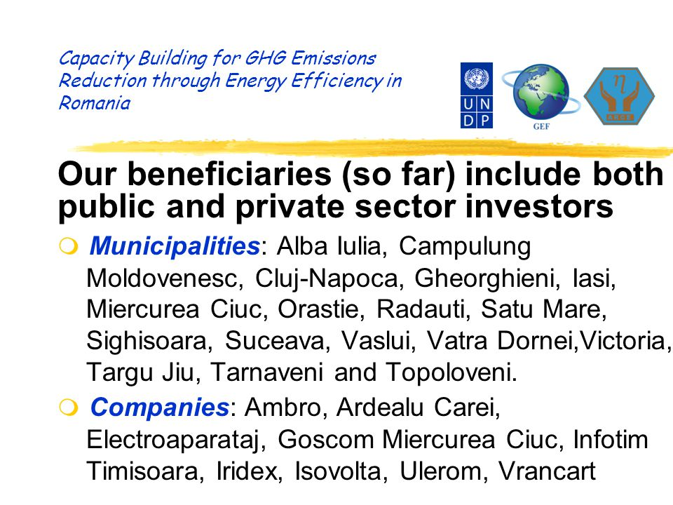 Capacity Building for GHG Emissions Reduction through Energy Efficiency in Romania Our beneficiaries (so far) include both public and private sector i