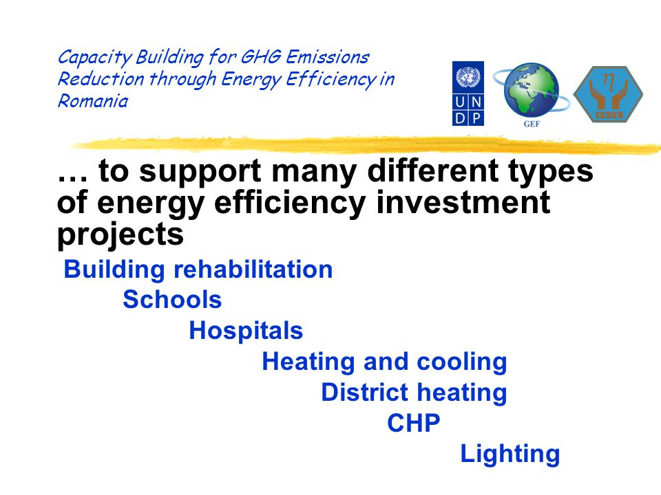 Capacity Building for GHG Emissions Reduction through Energy Efficiency in Romania … to support many different types of energy efficiency investment projects Building rehabilitation Schools Hospitals Heating and cooling District heating CHP Lighting