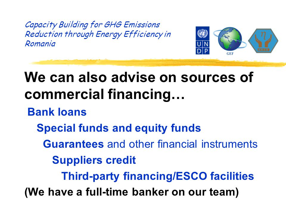 Capacity Building for GHG Emissions Reduction through Energy Efficiency in Romania We can also advise on sources of commercial financing… Bank loans Special funds and equity funds Guarantees and other financial instruments Suppliers credit Third-party financing/ESCO facilities (We have a full-time banker on our team)