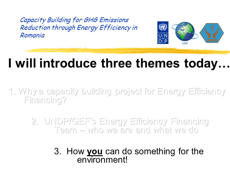 Capacity Building for GHG Emissions Reduction through Energy Efficiency in Romania Recap – what we do… m Identify possible energy efficiency investments m Assess if three key success factors are present: - Technically realistic proposals (or ideas) - by solvent/creditworthy project developers - with determination (will) to carry out the project m Help to identify commercial financing sources m Enter into a tri-partite Agreement-in-Principle m Prepare studies to support the investment