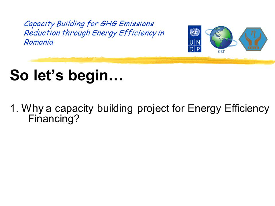 Capacity Building for GHG Emissions Reduction through Energy Efficiency in Romania This is what we do… m Identify possible energy efficiency investments m Assess if three key success factors are present: - Technically realistic proposals (or ideas) - by solvent/creditworthy project developers - with determination (will) to carry out the project m Help to identify commercial financing sources m Enter into a tri-partite Agreement-in-Principle m Prepare studies to support the investment