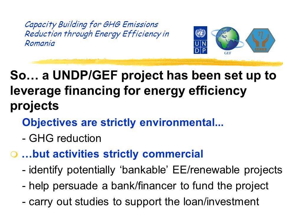 Capacity Building for GHG Emissions Reduction through Energy Efficiency in Romania So… a UNDP/GEF project has been set up to leverage financing for energy efficiency projects Objectives are strictly environmental...