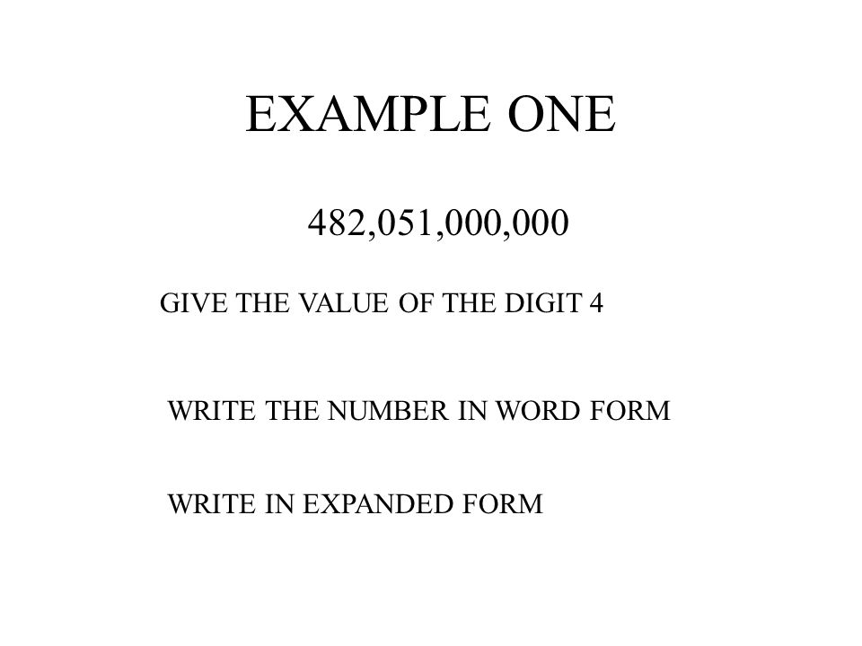 EXAMPLE ONE 482,051,000,000 GIVE THE VALUE OF THE DIGIT 4 WRITE THE NUMBER IN WORD FORM WRITE IN EXPANDED FORM