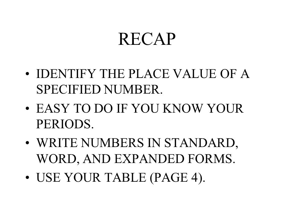 RECAP IDENTIFY THE PLACE VALUE OF A SPECIFIED NUMBER. EASY TO DO IF YOU KNOW YOUR PERIODS. WRITE NUMBERS IN STANDARD, WORD, AND EXPANDED FORMS. USE YO
