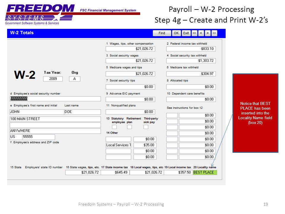 Payroll – W-2 Processing Step 4g – Create and Print W-2's 19 Notice that BEST PLACE has been inserted into the Locality Name field (box 20) Freedom Systems – Payroll – W-2 Processing