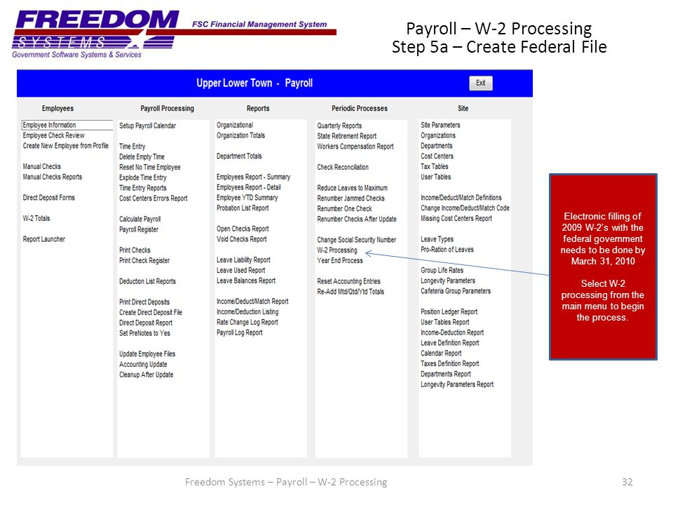 32Freedom Systems – Payroll – W-2 Processing Payroll – W-2 Processing Step 5a – Create Federal File Electronic filling of 2009 W-2's with the federal government needs to be done by March 31, 2010 Select W-2 processing from the main menu to begin the process.