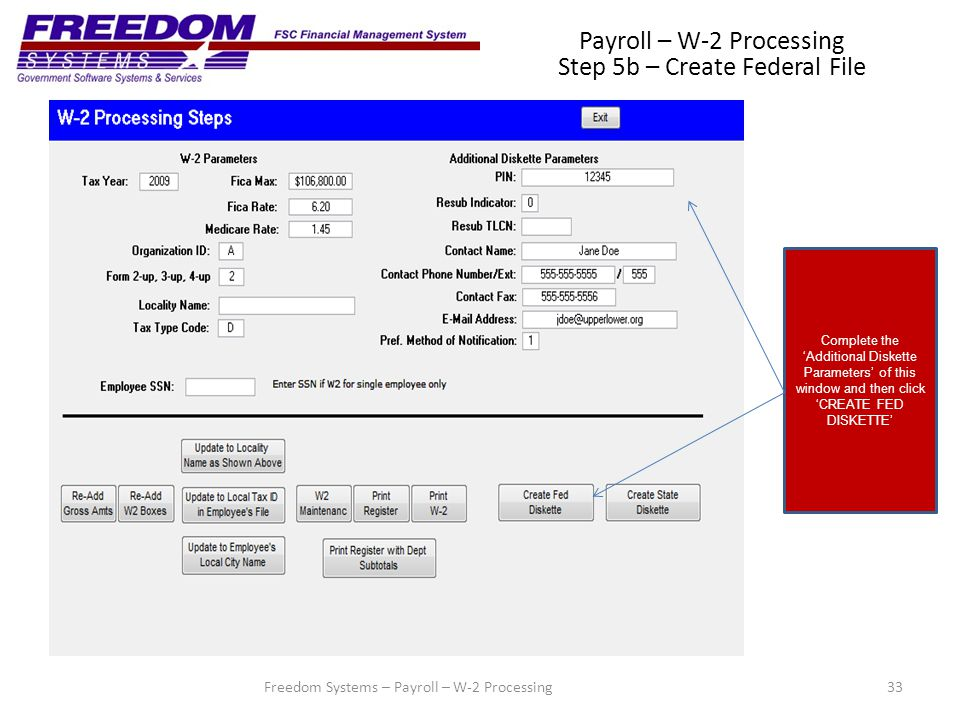 33Freedom Systems – Payroll – W-2 Processing Payroll – W-2 Processing Step 5b – Create Federal File Complete the 'Additional Diskette Parameters' of this window and then click 'CREATE FED DISKETTE'