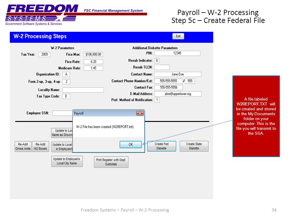 34Freedom Systems – Payroll – W-2 Processing Payroll – W-2 Processing Step 5c – Create Federal File A file labeled W2REPORT.TXT will be created and stored in the My Documents folder on your computer.