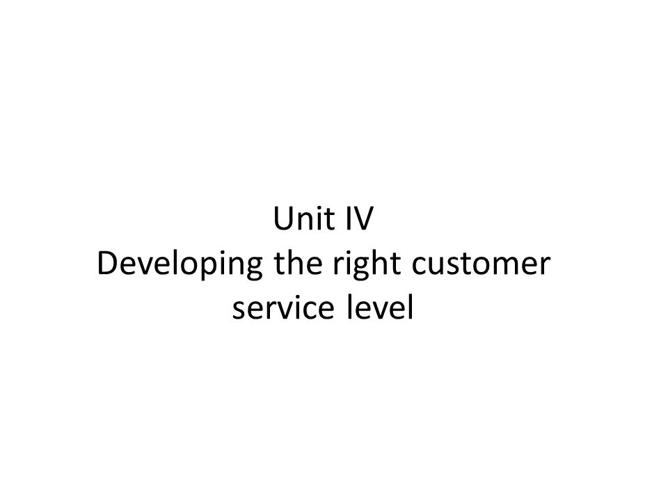 Unit IV Developing the right customer service level