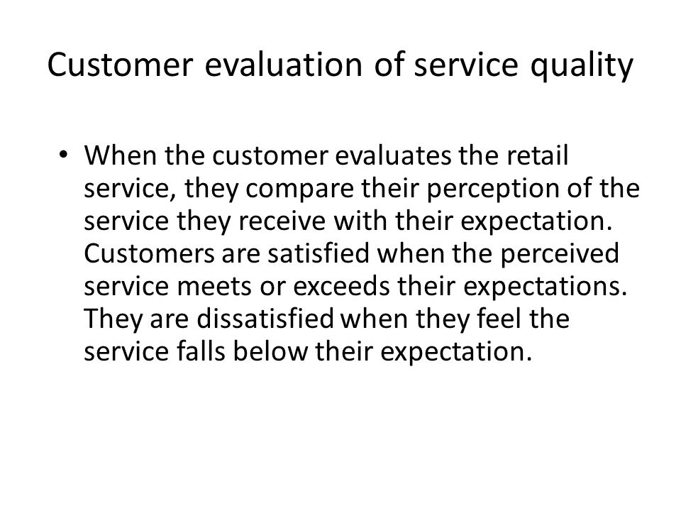 Customer evaluation of service quality When the customer evaluates the retail service, they compare their perception of the service they receive with