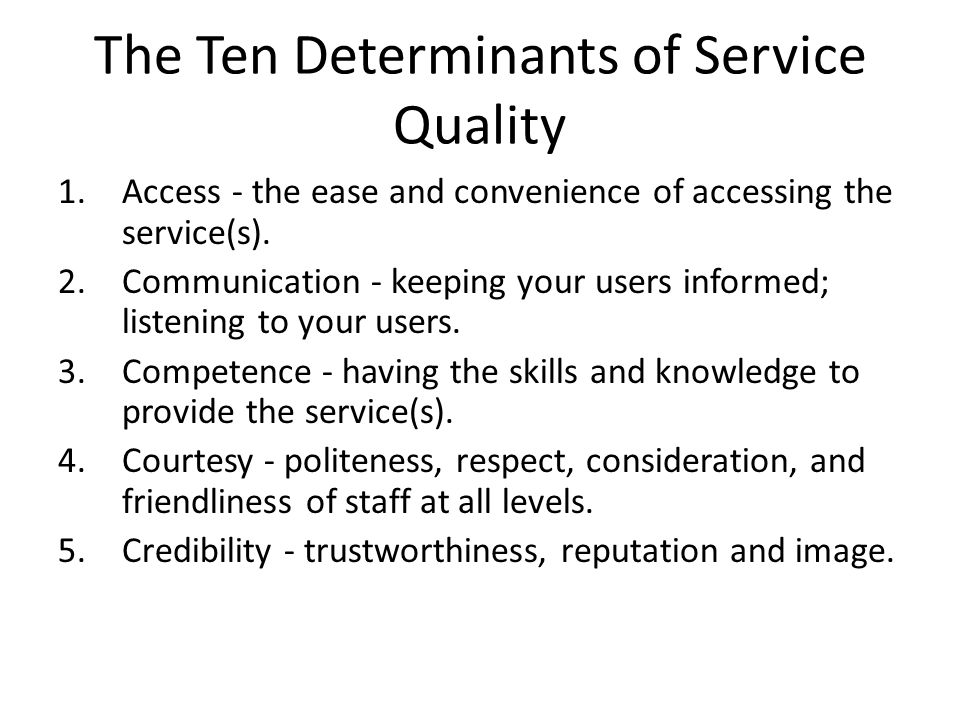 The Ten Determinants of Service Quality 1.Access - the ease and convenience of accessing the service(s). 2.Communication - keeping your users informed