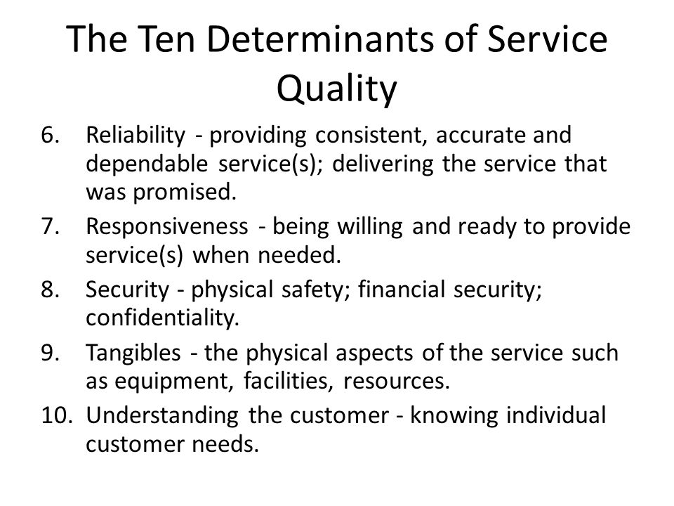 The Ten Determinants of Service Quality 6.Reliability - providing consistent, accurate and dependable service(s); delivering the service that was prom