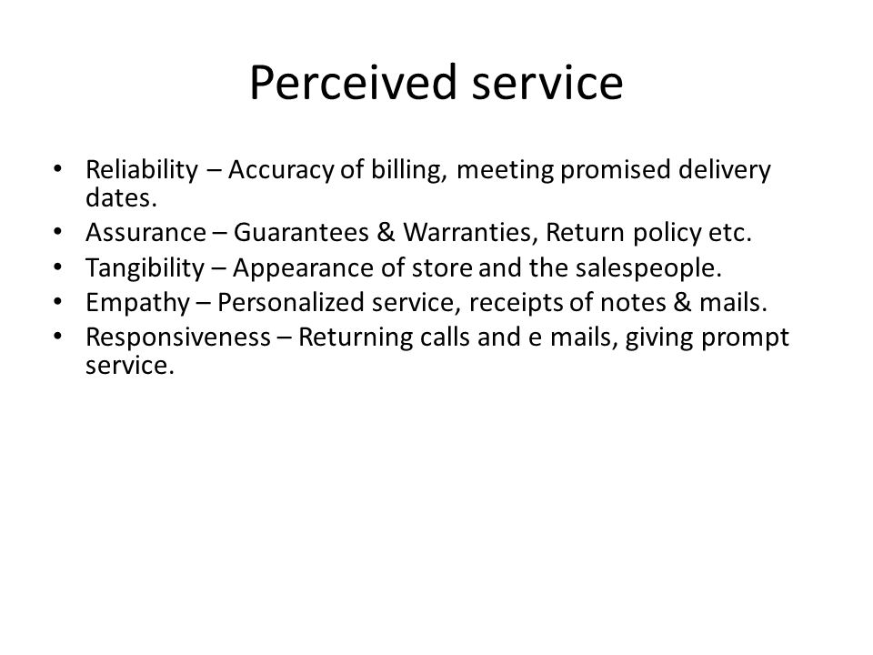 Perceived service Reliability – Accuracy of billing, meeting promised delivery dates. Assurance – Guarantees & Warranties, Return policy etc. Tangibil
