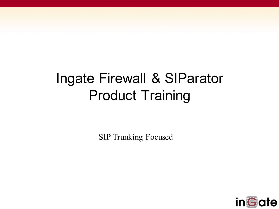 Ingate Firewall & SIParator Product Training SIP Trunking Focused