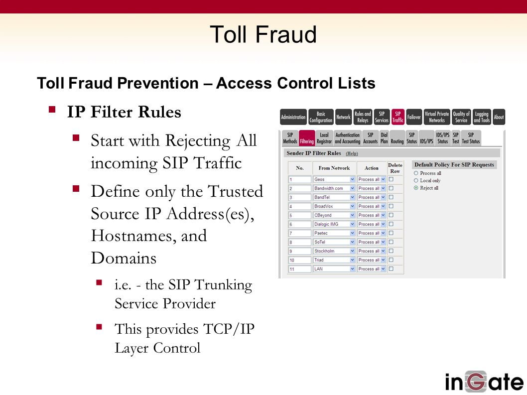 Toll Fraud Toll Fraud Prevention – Access Control Lists  IP Filter Rules  Start with Rejecting All incoming SIP Traffic  Define only the Trusted So