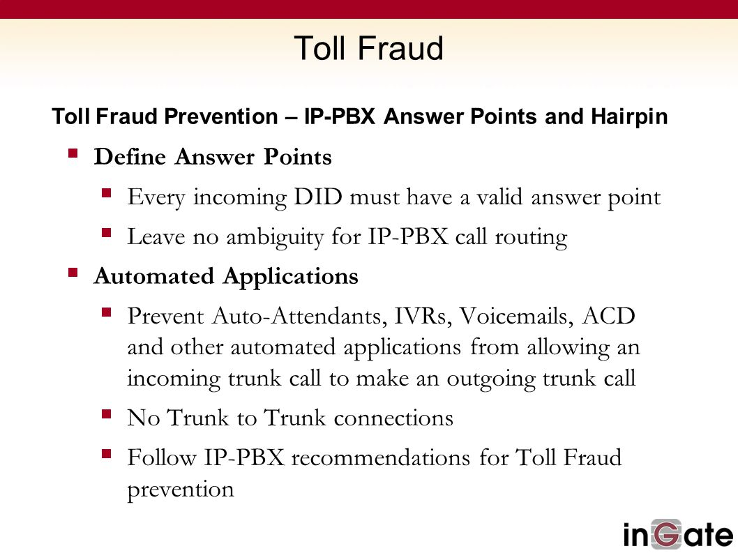 Toll Fraud Toll Fraud Prevention – IP-PBX Answer Points and Hairpin  Define Answer Points  Every incoming DID must have a valid answer point  Leave