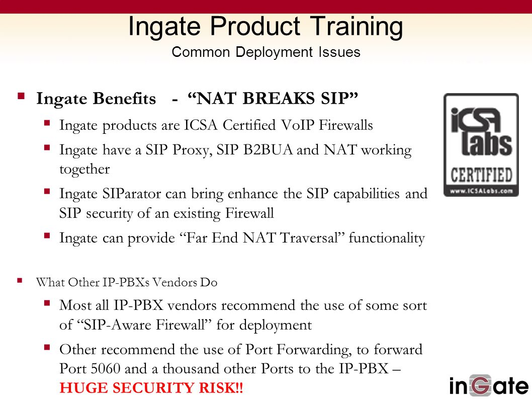"Ingate Product Training Common Deployment Issues  Ingate Benefits - ""NAT BREAKS SIP""  Ingate products are ICSA Certified VoIP Firewalls  Ingate hav"
