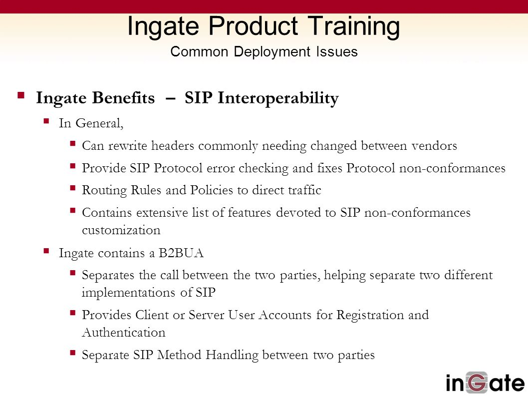 Ingate Product Training Common Deployment Issues  Ingate Benefits – SIP Interoperability  In General,  Can rewrite headers commonly needing changed