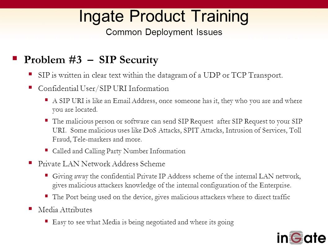 Ingate Product Training Common Deployment Issues  Problem #3 – SIP Security  SIP is written in clear text within the datagram of a UDP or TCP Transp