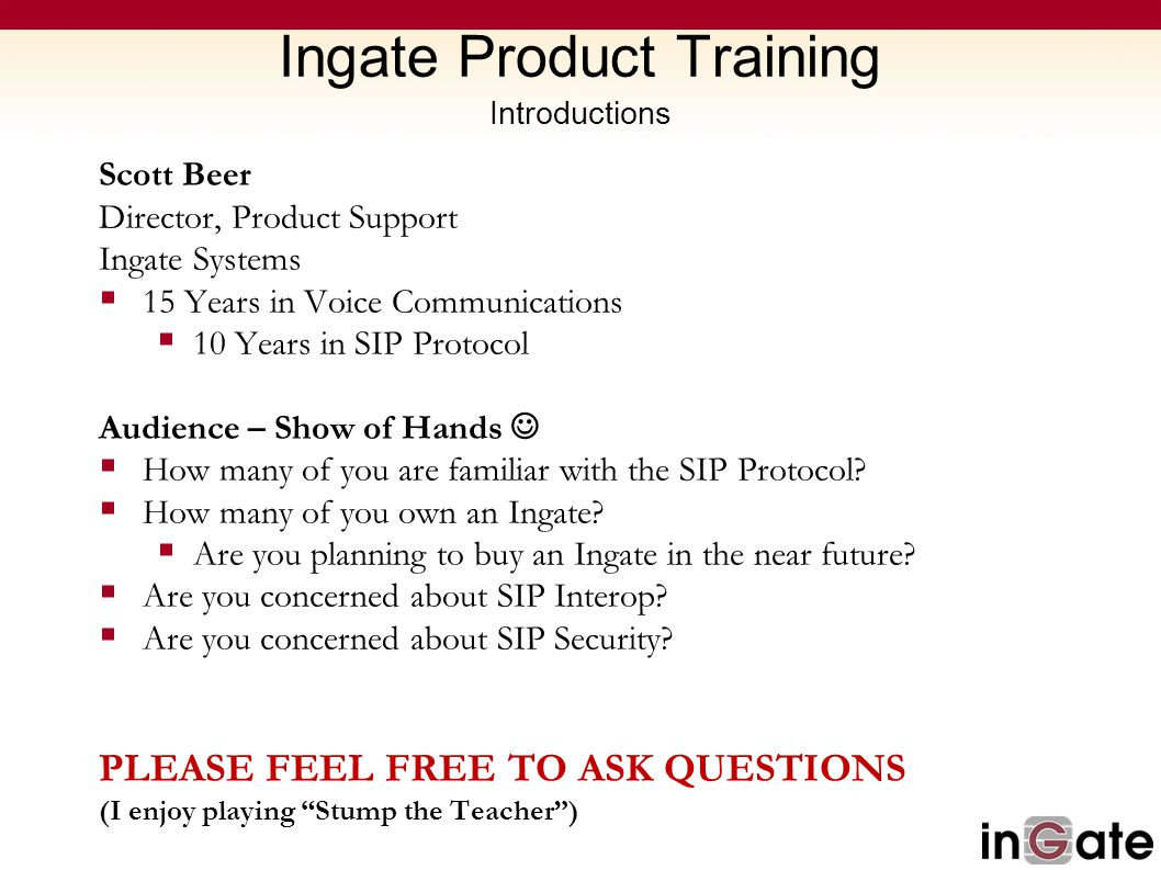 Ingate Product Training Introductions Scott Beer Director, Product Support Ingate Systems  15 Years in Voice Communications  10 Years in SIP Protoco