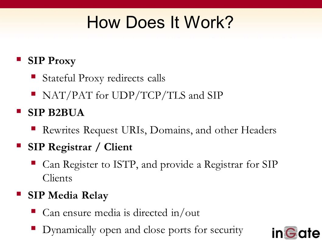 How Does It Work?  SIP Proxy  Stateful Proxy redirects calls  NAT/PAT for UDP/TCP/TLS and SIP  SIP B2BUA  Rewrites Request URIs, Domains, and oth