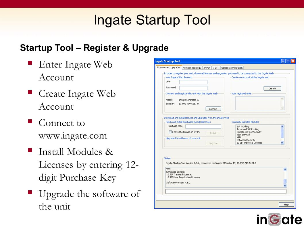 Ingate Startup Tool Startup Tool – Register & Upgrade  Enter Ingate Web Account  Create Ingate Web Account  Connect to www.ingate.com  Install Mod