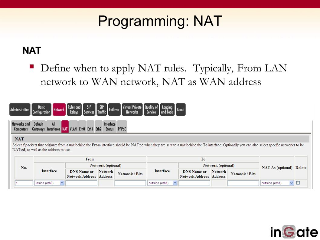Programming: NAT NAT  Define when to apply NAT rules. Typically, From LAN network to WAN network, NAT as WAN address