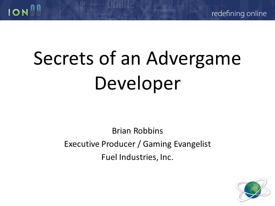 Secrets of an Advergame Developer Brian Robbins Executive Producer / Gaming Evangelist Fuel Industries, Inc.