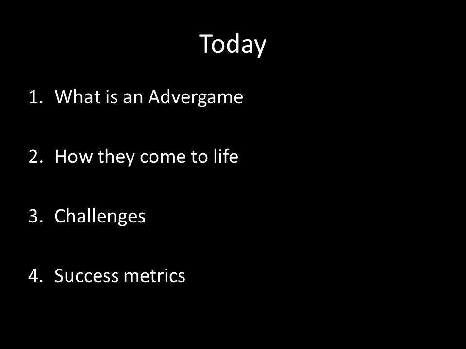 Today 1.What is an Advergame 2.How they come to life 3.Challenges 4.Success metrics